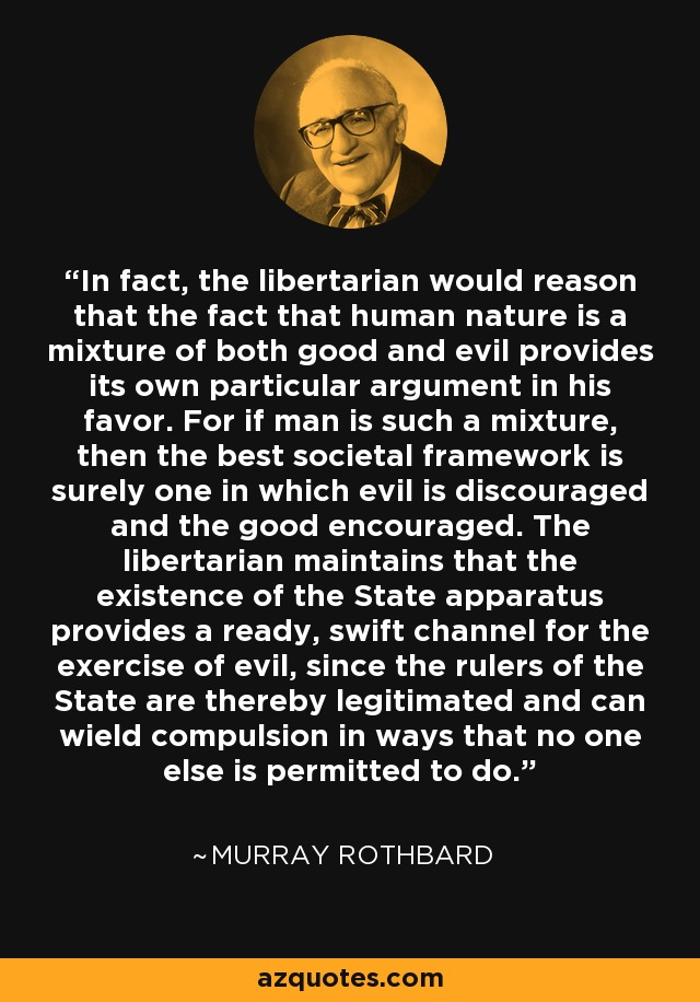 In fact, the libertarian would reason that the fact that human nature is a mixture of both good and evil provides its own particular argument in his favor. For if man is such a mixture, then the best societal framework is surely one in which evil is discouraged and the good encouraged. The libertarian maintains that the existence of the State apparatus provides a ready, swift channel for the exercise of evil, since the rulers of the State are thereby legitimated and can wield compulsion in ways that no one else is permitted to do. - Murray Rothbard