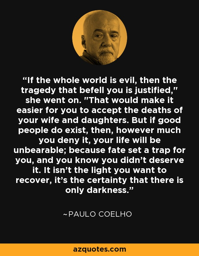 If the whole world is evil, then the tragedy that befell you is justified,