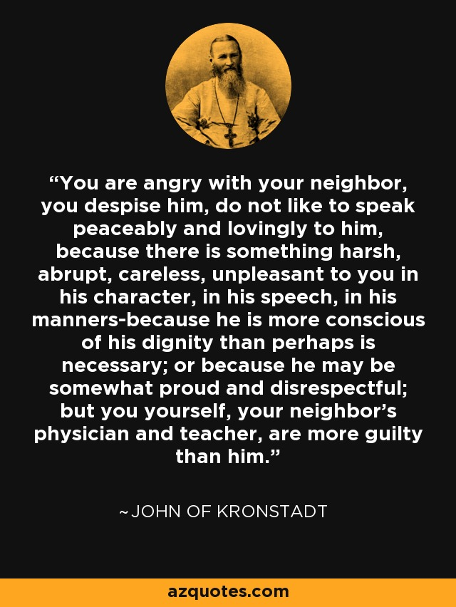 You are angry with your neighbor, you despise him, do not like to speak peaceably and lovingly to him, because there is something harsh, abrupt, careless, unpleasant to you in his character, in his speech, in his manners-because he is more conscious of his dignity than perhaps is necessary; or because he may be somewhat proud and disrespectful; but you yourself, your neighbor's physician and teacher, are more guilty than him. - John of Kronstadt