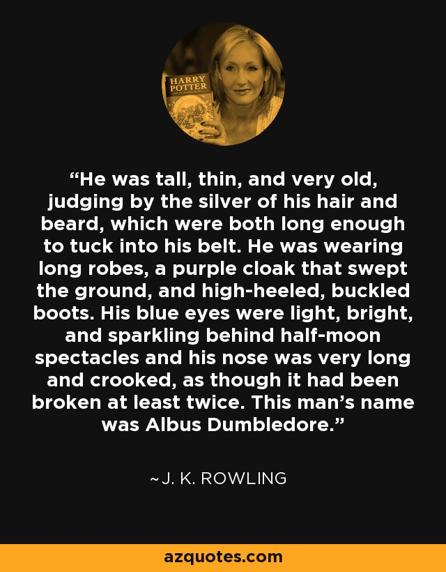He was tall, thin, and very old, judging by the silver of his hair and beard, which were both long enough to tuck into his belt. He was wearing long robes, a purple cloak that swept the ground, and high-heeled, buckled boots. His blue eyes were light, bright, and sparkling behind half-moon spectacles and his nose was very long and crooked, as though it had been broken at least twice. This man's name was Albus Dumbledore. - J. K. Rowling