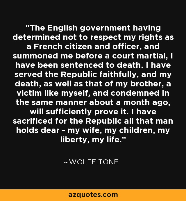 The English government having determined not to respect my rights as a French citizen and officer, and summoned me before a court martial, I have been sentenced to death. I have served the Republic faithfully, and my death, as well as that of my brother, a victim like myself, and condemned in the same manner about a month ago, will sufficiently prove it. I have sacrificed for the Republic all that man holds dear - my wife, my children, my liberty, my life. - Wolfe Tone
