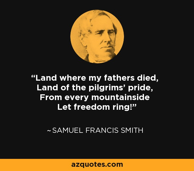 Land where my fathers died, Land of the pilgrims' pride, From every mountainside Let freedom ring! - Samuel Francis Smith