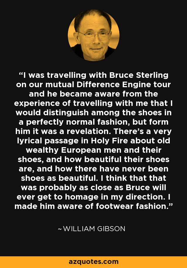 I was travelling with Bruce Sterling on our mutual Difference Engine tour and he became aware from the experience of travelling with me that I would distinguish among the shoes in a perfectly normal fashion, but form him it was a revelation. There's a very lyrical passage in Holy Fire about old wealthy European men and their shoes, and how beautiful their shoes are, and how there have never been shoes as beautiful. I think that that was probably as close as Bruce will ever get to homage in my direction. I made him aware of footwear fashion. - William Gibson