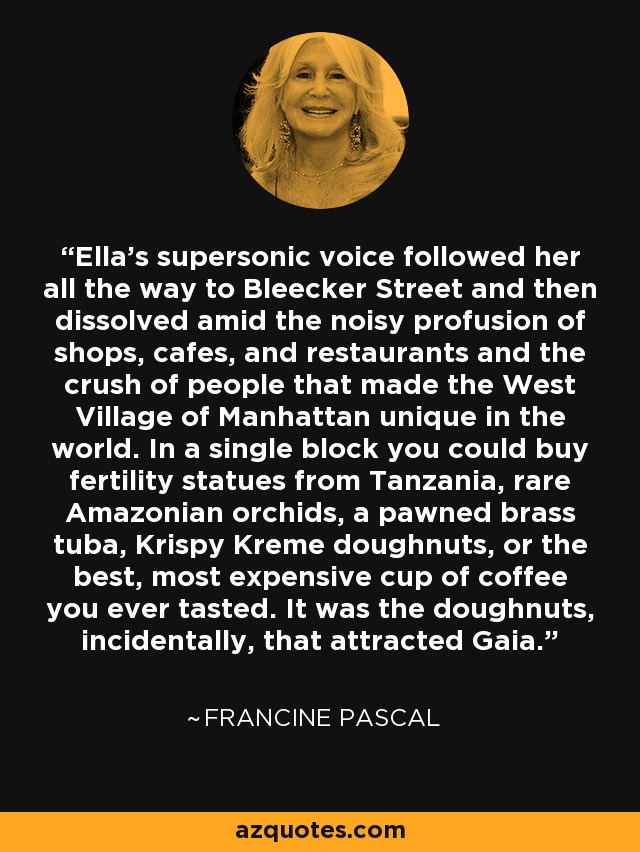 Ella's supersonic voice followed her all the way to Bleecker Street and then dissolved amid the noisy profusion of shops, cafes, and restaurants and the crush of people that made the West Village of Manhattan unique in the world. In a single block you could buy fertility statues from Tanzania, rare Amazonian orchids, a pawned brass tuba, Krispy Kreme doughnuts, or the best, most expensive cup of coffee you ever tasted. It was the doughnuts, incidentally, that attracted Gaia. - Francine Pascal