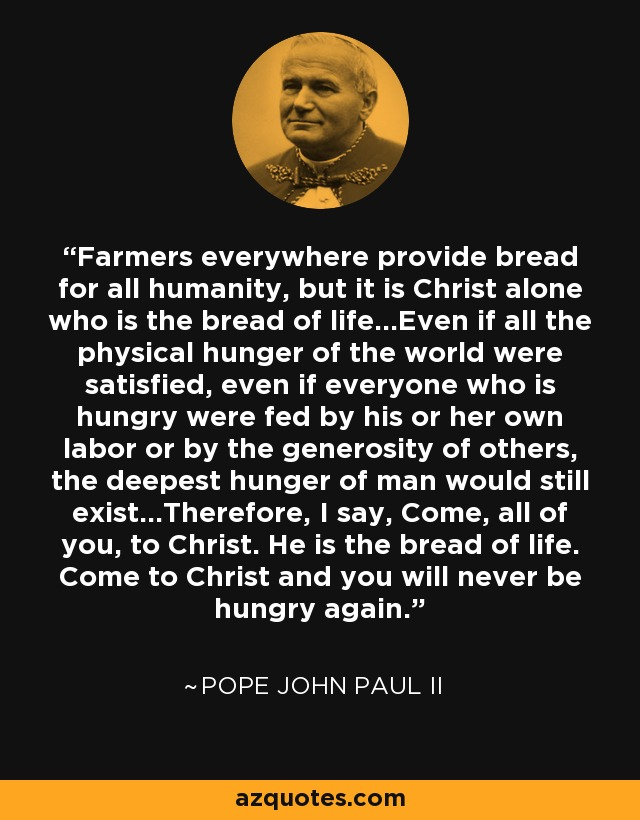 Farmers everywhere provide bread for all humanity, but it is Christ alone who is the bread of life...Even if all the physical hunger of the world were satisfied, even if everyone who is hungry were fed by his or her own labor or by the generosity of others, the deepest hunger of man would still exist...Therefore, I say, Come, all of you, to Christ. He is the bread of life. Come to Christ and you will never be hungry again. - Pope John Paul II