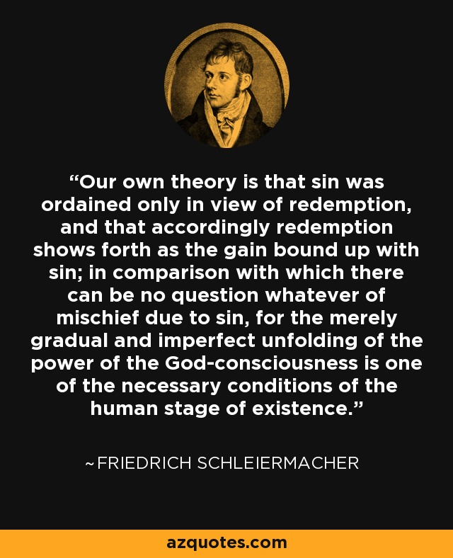 Our own theory is that sin was ordained only in view of redemption, and that accordingly redemption shows forth as the gain bound up with sin; in comparison with which there can be no question whatever of mischief due to sin, for the merely gradual and imperfect unfolding of the power of the God-consciousness is one of the necessary conditions of the human stage of existence. - Friedrich Schleiermacher