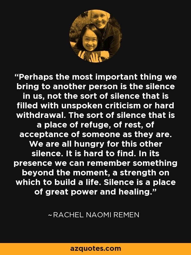 Perhaps the most important thing we bring to another person is the silence in us, not the sort of silence that is filled with unspoken criticism or hard withdrawal. The sort of silence that is a place of refuge, of rest, of acceptance of someone as they are. We are all hungry for this other silence. It is hard to find. In its presence we can remember something beyond the moment, a strength on which to build a life. Silence is a place of great power and healing. - Rachel Naomi Remen