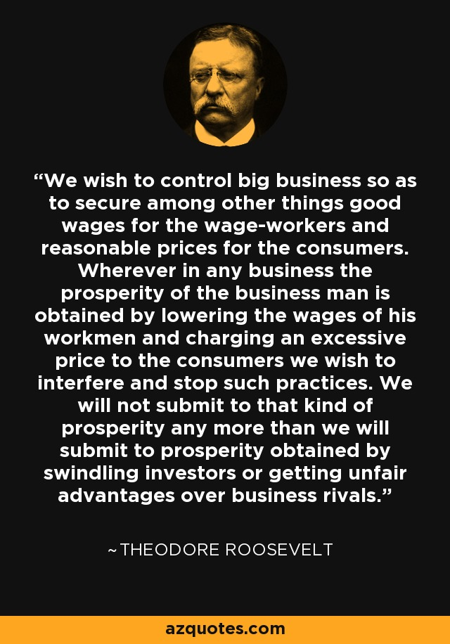We wish to control big business so as to secure among other things good wages for the wage-workers and reasonable prices for the consumers. Wherever in any business the prosperity of the business man is obtained by lowering the wages of his workmen and charging an excessive price to the consumers we wish to interfere and stop such practices. We will not submit to that kind of prosperity any more than we will submit to prosperity obtained by swindling investors or getting unfair advantages over business rivals. - Theodore Roosevelt