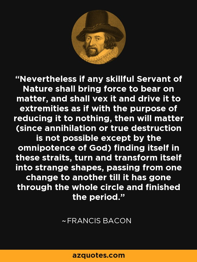Nevertheless if any skillful Servant of Nature shall bring force to bear on matter, and shall vex it and drive it to extremities as if with the purpose of reducing it to nothing, then will matter (since annihilation or true destruction is not possible except by the omnipotence of God) finding itself in these straits, turn and transform itself into strange shapes, passing from one change to another till it has gone through the whole circle and finished the period. - Francis Bacon
