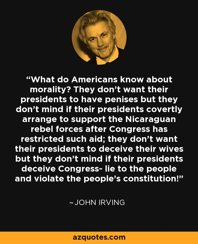 What do Americans know about morality? They don't want their presidents to have penises but they don't mind if their presidents covertly arrange to support the Nicaraguan rebel forces after Congress has restricted such aid; they don't want their presidents to deceive their wives but they don't mind if their presidents deceive Congress- lie to the people and violate the people's constitution! - John Irving