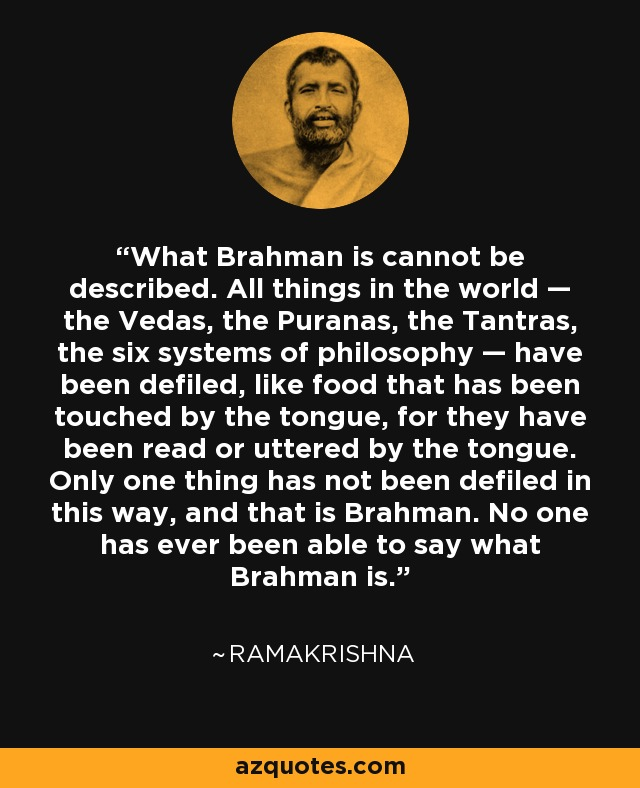 What Brahman is cannot be described. All things in the world — the Vedas, the Puranas, the Tantras, the six systems of philosophy — have been defiled, like food that has been touched by the tongue, for they have been read or uttered by the tongue. Only one thing has not been defiled in this way, and that is Brahman. No one has ever been able to say what Brahman is. - Ramakrishna