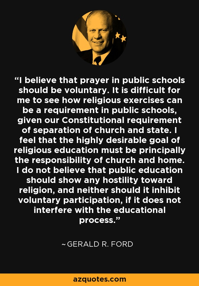 I believe that prayer in public schools should be voluntary. It is difficult for me to see how religious exercises can be a requirement in public schools, given our Constitutional requirement of separation of church and state. I feel that the highly desirable goal of religious education must be principally the responsibility of church and home. I do not believe that public education should show any hostility toward religion, and neither should it inhibit voluntary participation, if it does not interfere with the educational process. - Gerald R. Ford