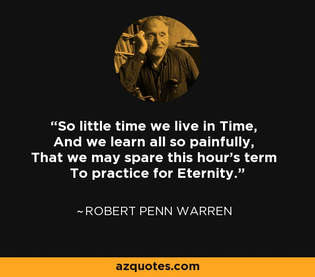 So little time we live in Time, And we learn all so painfully, That we may spare this hour's term To practice for Eternity. - Robert Penn Warren