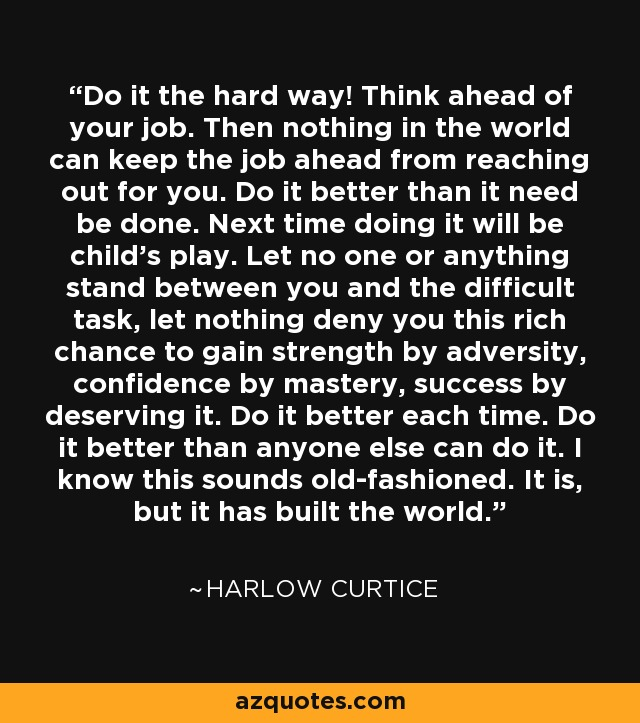 Do it the hard way! Think ahead of your job. Then nothing in the world can keep the job ahead from reaching out for you. Do it better than it need be done. Next time doing it will be child's play. Let no one or anything stand between you and the difficult task, let nothing deny you this rich chance to gain strength by adversity, confidence by mastery, success by deserving it. Do it better each time. Do it better than anyone else can do it. I know this sounds old-fashioned. It is, but it has built the world. - Harlow Curtice