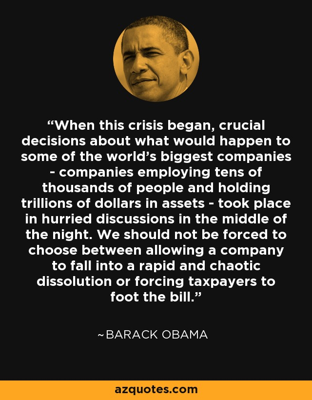 When this crisis began, crucial decisions about what would happen to some of the world's biggest companies - companies employing tens of thousands of people and holding trillions of dollars in assets - took place in hurried discussions in the middle of the night. We should not be forced to choose between allowing a company to fall into a rapid and chaotic dissolution or forcing taxpayers to foot the bill. - Barack Obama