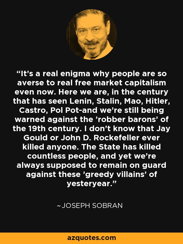 It's a real enigma why people are so averse to real free market capitalism even now. Here we are, in the century that has seen Lenin, Stalin, Mao, Hitler, Castro, Pol Pot-and we're still being warned against the 'robber barons' of the 19th century. I don't know that Jay Gould or John D. Rockefeller ever killed anyone. The State has killed countless people, and yet we're always supposed to remain on guard against these 'greedy villains' of yesteryear. - Joseph Sobran
