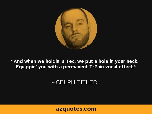 And when we holdin' a Tec, we put a hole in your neck. Equippin' you with a permanent T-Pain vocal effect. - Celph Titled