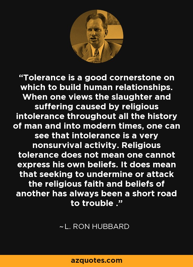 Tolerance is a good cornerstone on which to build human relationships. When one views the slaughter and suffering caused by religious intolerance throughout all the history of man and into modern times, one can see that intolerance is a very nonsurvival activity. Religious tolerance does not mean one cannot express his own beliefs. It does mean that seeking to undermine or attack the religious faith and beliefs of another has always been a short road to trouble . - L. Ron Hubbard