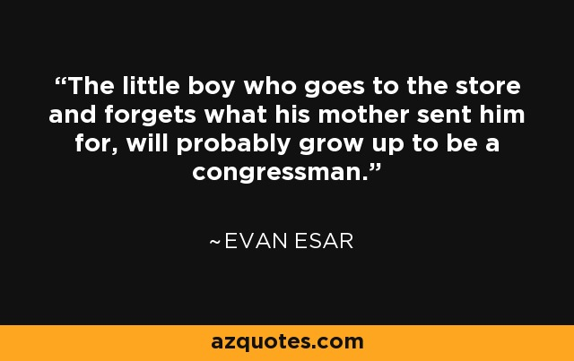 The little boy who goes to the store and forgets what his mother sent him for, will probably grow up to be a congressman. - Evan Esar