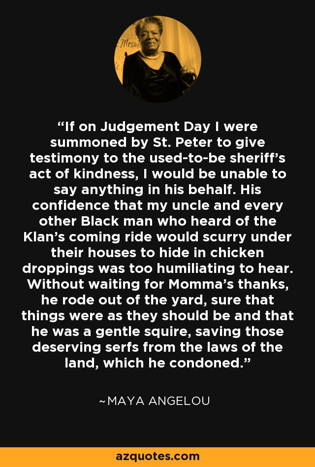 If on Judgement Day I were summoned by St. Peter to give testimony to the used-to-be sheriff's act of kindness, I would be unable to say anything in his behalf. His confidence that my uncle and every other Black man who heard of the Klan's coming ride would scurry under their houses to hide in chicken droppings was too humiliating to hear. Without waiting for Momma's thanks, he rode out of the yard, sure that things were as they should be and that he was a gentle squire, saving those deserving serfs from the laws of the land, which he condoned. - Maya Angelou