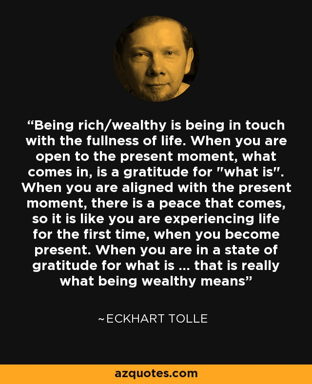 Being rich/wealthy is being in touch with the fullness of life. When you are open to the present moment, what comes in, is a gratitude for