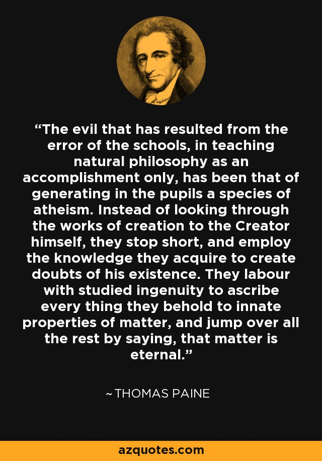 The evil that has resulted from the error of the schools, in teaching natural philosophy as an accomplishment only, has been that of generating in the pupils a species of atheism. Instead of looking through the works of creation to the Creator himself, they stop short, and employ the knowledge they acquire to create doubts of his existence. They labour with studied ingenuity to ascribe every thing they behold to innate properties of matter, and jump over all the rest by saying, that matter is eternal. - Thomas Paine