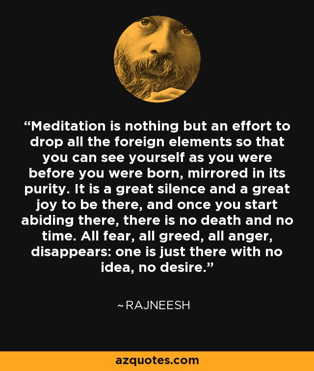 Meditation is nothing but an effort to drop all the foreign elements so that you can see yourself as you were before you were born, mirrored in its purity. It is a great silence and a great joy to be there, and once you start abiding there, there is no death and no time. All fear, all greed, all anger, disappears: one is just there with no idea, no desire. - Rajneesh