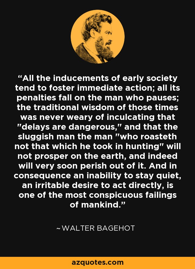 All the inducements of early society tend to foster immediate action; all its penalties fall on the man who pauses; the traditional wisdom of those times was never weary of inculcating that