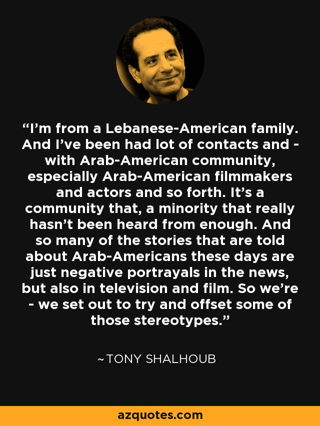 I'm from a Lebanese-American family. And I've been had lot of contacts and - with Arab-American community, especially Arab-American filmmakers and actors and so forth. It's a community that, a minority that really hasn't been heard from enough. And so many of the stories that are told about Arab-Americans these days are just negative portrayals in the news, but also in television and film. So we're - we set out to try and offset some of those stereotypes. - Tony Shalhoub
