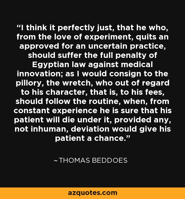 I think it perfectly just, that he who, from the love of experiment, quits an approved for an uncertain practice, should suffer the full penalty of Egyptian law against medical innovation; as I would consign to the pillory, the wretch, who out of regard to his character, that is, to his fees, should follow the routine, when, from constant experience he is sure that his patient will die under it, provided any, not inhuman, deviation would give his patient a chance. - Thomas Beddoes