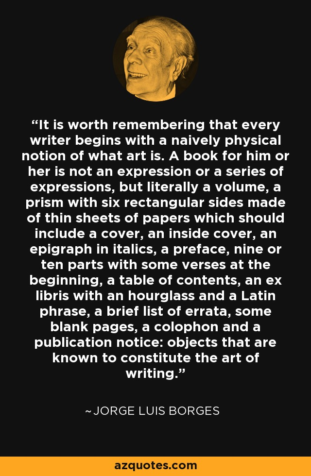 It is worth remembering that every writer begins with a naively physical notion of what art is. A book for him or her is not an expression or a series of expressions, but literally a volume, a prism with six rectangular sides made of thin sheets of papers which should include a cover, an inside cover, an epigraph in italics, a preface, nine or ten parts with some verses at the beginning, a table of contents, an ex libris with an hourglass and a Latin phrase, a brief list of errata, some blank pages, a colophon and a publication notice: objects that are known to constitute the art of writing. - Jorge Luis Borges
