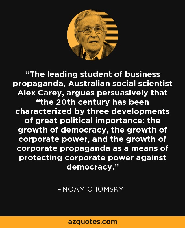 """The leading student of business propaganda, Australian social scientist Alex Carey, argues persuasively that """"the 20th century has been characterized by three developments of great political importance: the growth of democracy, the growth of corporate power, and the growth of corporate propaganda as a means of protecting corporate power against democracy. - Noam Chomsky"""