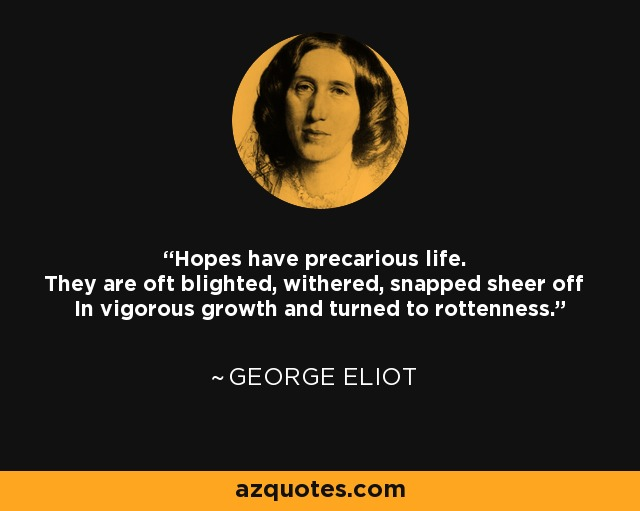 Hopes have precarious life. They are oft blighted, withered, snapped sheer off In vigorous growth and turned to rottenness. - George Eliot
