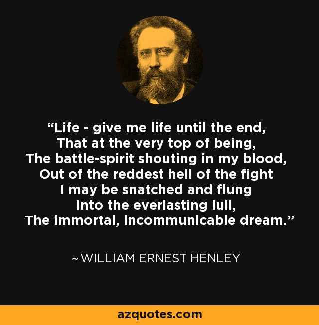 Life - give me life until the end, That at the very top of being, The battle-spirit shouting in my blood, Out of the reddest hell of the fight I may be snatched and flung Into the everlasting lull, The immortal, incommunicable dream. - William Ernest Henley