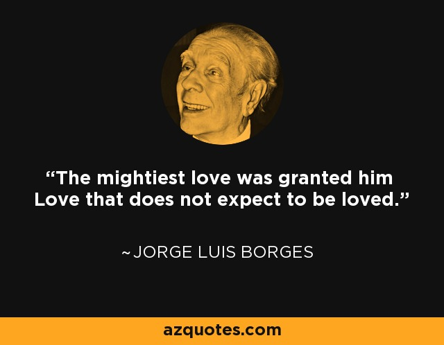 The mightiest love was granted him Love that does not expect to be loved. - Jorge Luis Borges