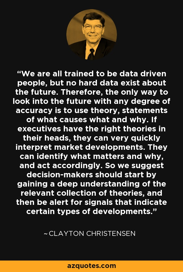 We are all trained to be data driven people, but no hard data exist about the future. Therefore, the only way to look into the future with any degree of accuracy is to use theory, statements of what causes what and why. If executives have the right theories in their heads, they can very quickly interpret market developments. They can identify what matters and why, and act accordingly. So we suggest decision-makers should start by gaining a deep understanding of the relevant collection of theories, and then be alert for signals that indicate certain types of developments. - Clayton Christensen