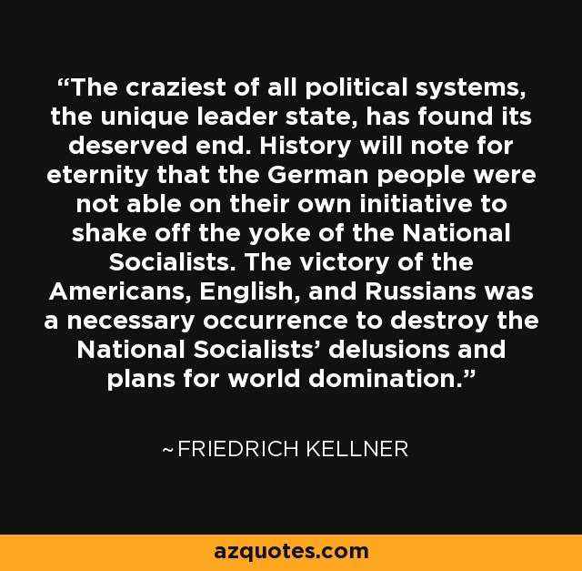 The craziest of all political systems, the unique leader state, has found its deserved end. History will note for eternity that the German people were not able on their own initiative to shake off the yoke of the National Socialists. The victory of the Americans, English, and Russians was a necessary occurrence to destroy the National Socialists' delusions and plans for world domination. - Friedrich Kellner
