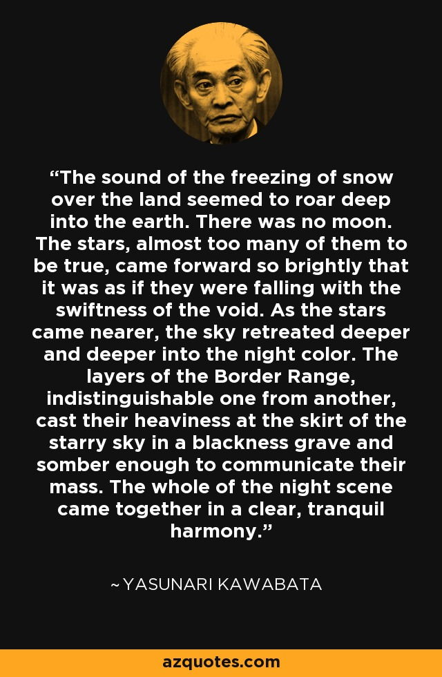 The sound of the freezing of snow over the land seemed to roar deep into the earth. There was no moon. The stars, almost too many of them to be true, came forward so brightly that it was as if they were falling with the swiftness of the void. As the stars came nearer, the sky retreated deeper and deeper into the night color. The layers of the Border Range, indistinguishable one from another, cast their heaviness at the skirt of the starry sky in a blackness grave and somber enough to communicate their mass. The whole of the night scene came together in a clear, tranquil harmony. - Yasunari Kawabata