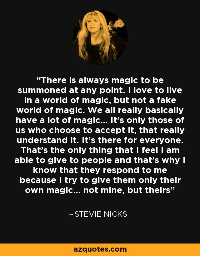There is always magic to be summoned at any point. I love to live in a world of magic, but not a fake world of magic. We all really basically have a lot of magic... It's only those of us who choose to accept it, that really understand it. It's there for everyone. That's the only thing that I feel I am able to give to people and that's why I know that they respond to me because I try to give them only their own magic... not mine, but theirs - Stevie Nicks