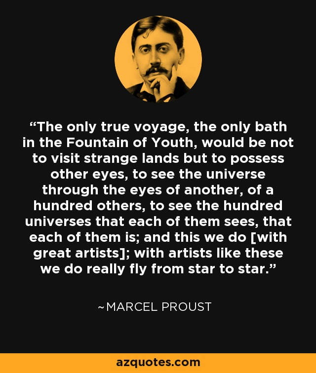 The only true voyage, the only bath in the Fountain of Youth, would be not to visit strange lands but to possess other eyes, to see the universe through the eyes of another, of a hundred others, to see the hundred universes that each of them sees, that each of them is; and this we do [with great artists]; with artists like these we do really fly from star to star. - Marcel Proust