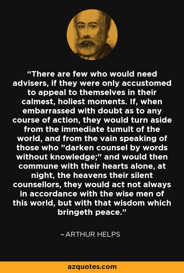 There are few who would need advisers, if they were only accustomed to appeal to themselves in their calmest, holiest moments. If, when embarrassed with doubt as to any course of action, they would turn aside from the immediate tumult of the world, and from the vain speaking of those who