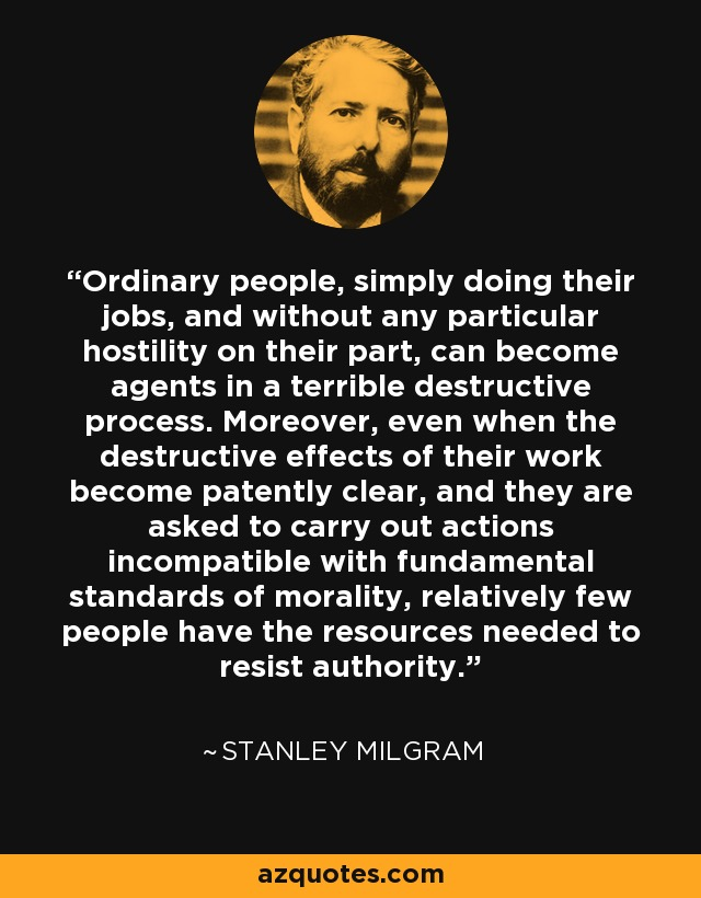 Ordinary people, simply doing their jobs, and without any particular hostility on their part, can become agents in a terrible destructive process. Moreover, even when the destructive effects of their work become patently clear, and they are asked to carry out actions incompatible with fundamental standards of morality, relatively few people have the resources needed to resist authority. - Stanley Milgram