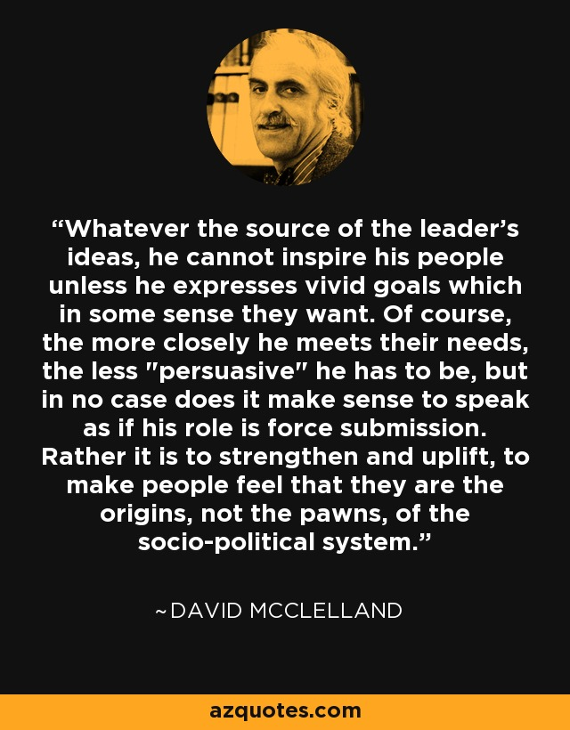 Whatever the source of the leader's ideas, he cannot inspire his people unless he expresses vivid goals which in some sense they want. Of course, the more closely he meets their needs, the less