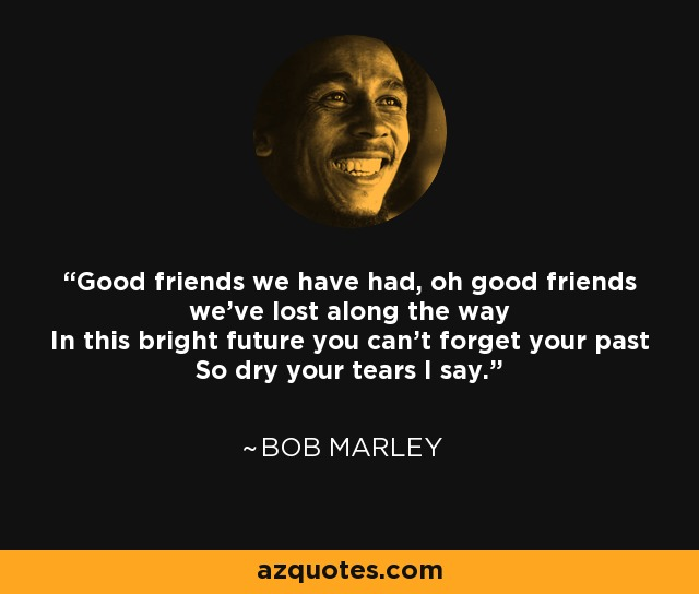 Good friends we have had, oh good friends we've lost along the way In this bright future you can't forget your past So dry your tears I say. - Bob Marley