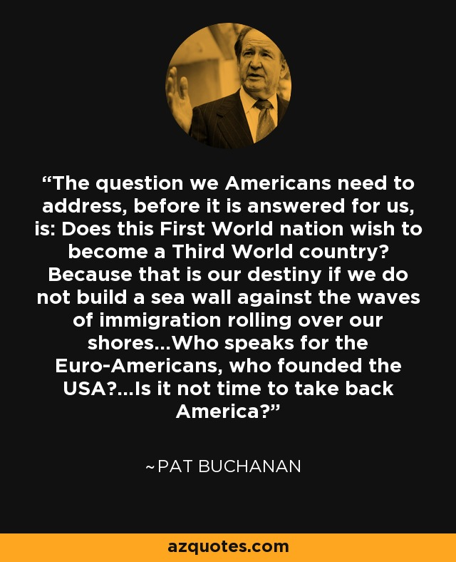 The question we Americans need to address, before it is answered for us, is: Does this First World nation wish to become a Third World country? Because that is our destiny if we do not build a sea wall against the waves of immigration rolling over our shores...Who speaks for the Euro-Americans, who founded the USA?...Is it not time to take back America? - Pat Buchanan