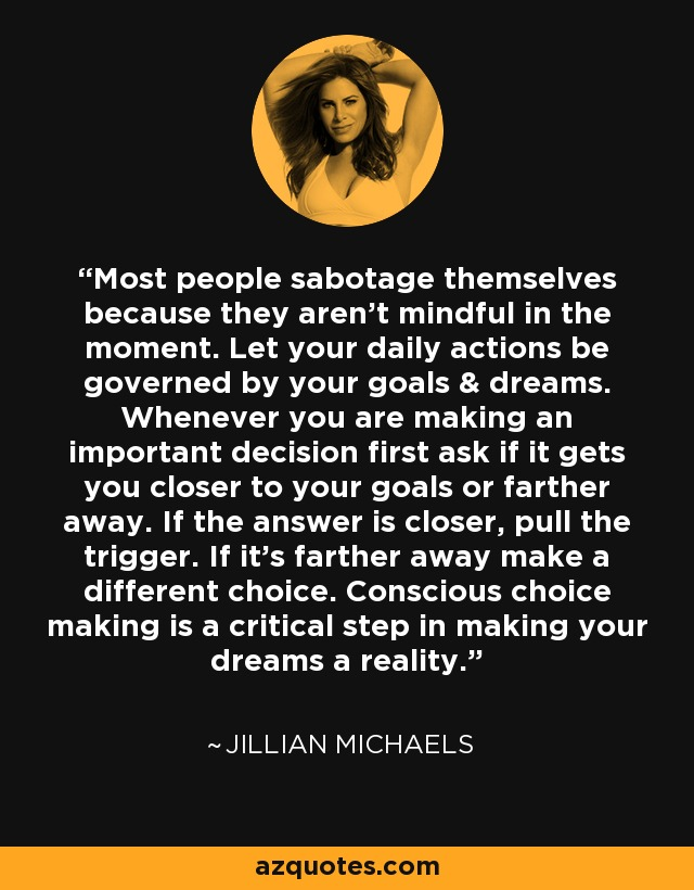 Most people sabotage themselves because they aren't mindful in the moment. Let your daily actions be governed by your goals & dreams. Whenever you are making an important decision first ask if it gets you closer to your goals or farther away. If the answer is closer, pull the trigger. If it's farther away make a different choice. Conscious choice making is a critical step in making your dreams a reality. - Jillian Michaels