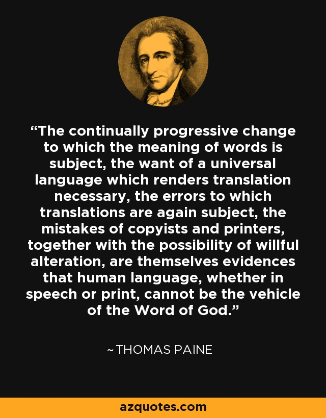 The continually progressive change to which the meaning of words is subject, the want of a universal language which renders translation necessary, the errors to which translations are again subject, the mistakes of copyists and printers, together with the possibility of willful alteration, are themselves evidences that human language, whether in speech or print, cannot be the vehicle of the Word of God. - Thomas Paine