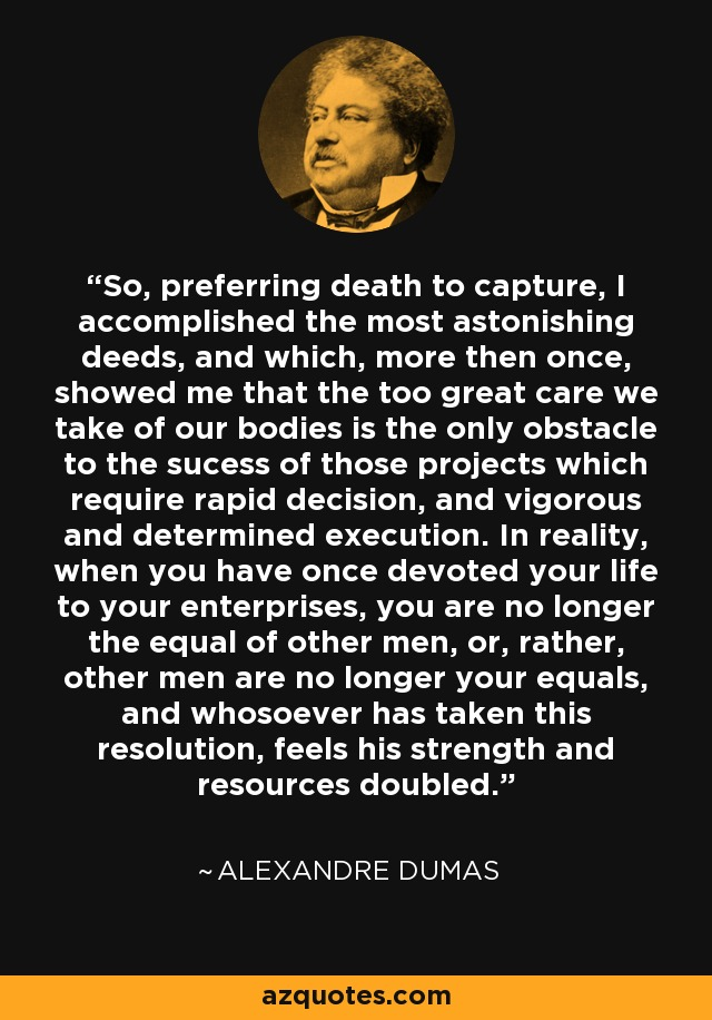 So, preferring death to capture, I accomplished the most astonishing deeds, and which, more then once, showed me that the too great care we take of our bodies is the only obstacle to the sucess of those projects which require rapid decision, and vigorous and determined execution. In reality, when you have once devoted your life to your enterprises, you are no longer the equal of other men, or, rather, other men are no longer your equals, and whosoever has taken this resolution, feels his strength and resources doubled. - Alexandre Dumas