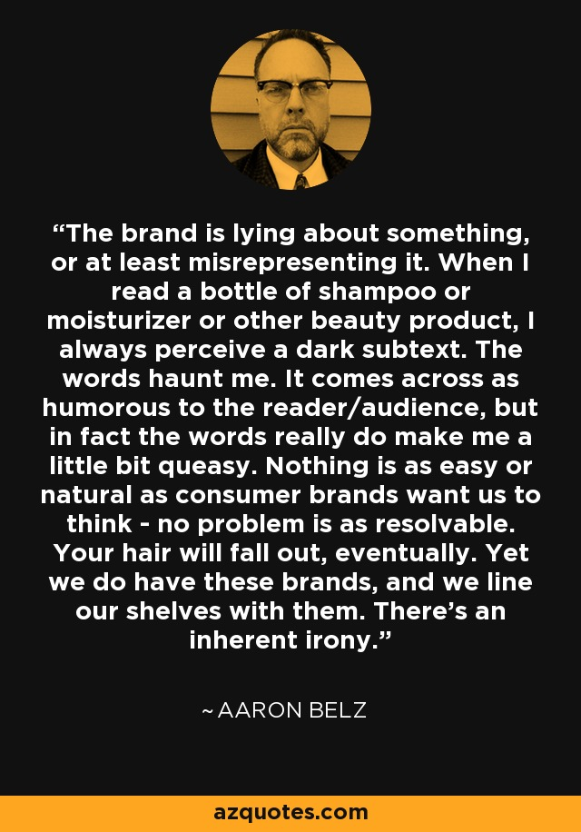 The brand is lying about something, or at least misrepresenting it. When I read a bottle of shampoo or moisturizer or other beauty product, I always perceive a dark subtext. The words haunt me. It comes across as humorous to the reader/audience, but in fact the words really do make me a little bit queasy. Nothing is as easy or natural as consumer brands want us to think - no problem is as resolvable. Your hair will fall out, eventually. Yet we do have these brands, and we line our shelves with them. There's an inherent irony. - Aaron Belz
