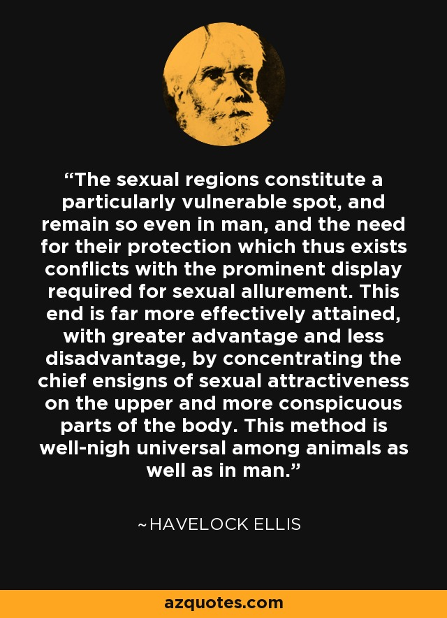 The sexual regions constitute a particularly vulnerable spot, and remain so even in man, and the need for their protection which thus exists conflicts with the prominent display required for sexual allurement. This end is far more effectively attained, with greater advantage and less disadvantage, by concentrating the chief ensigns of sexual attractiveness on the upper and more conspicuous parts of the body. This method is well-nigh universal among animals as well as in man. - Havelock Ellis